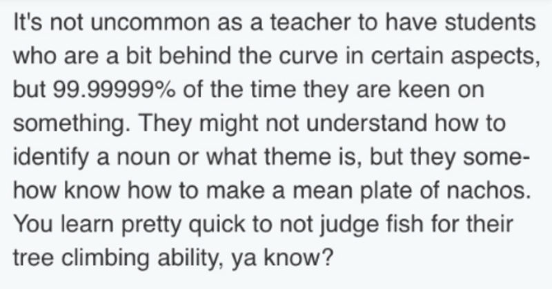 Text - It's not uncommon as a teacher to have students who are a bit behind the curve in certain aspects, but 99.99999% of the time they are keen on something. They might not understand how to identify a noun or what theme is, but they some- how know how to make a mean plate of nachos. You learn pretty quick to not judge fish for their tree climbing ability, ya know?