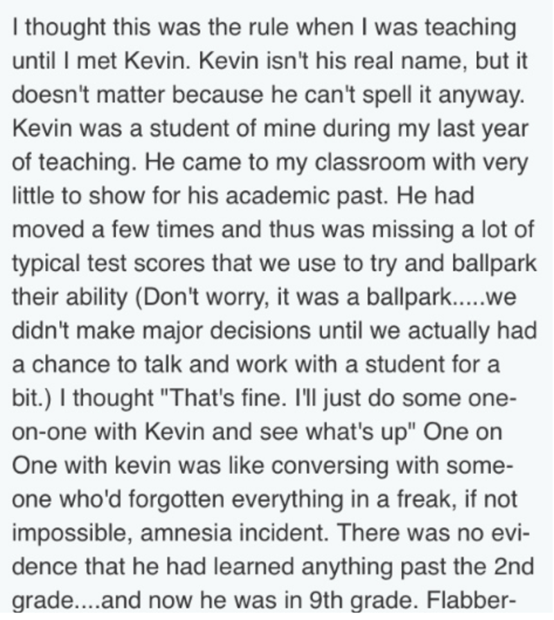 Text - Ithought this was the rule when I was teaching until I met Kevin. Kevin isn't his real name, but it doesn't matter because he can't spell it anyway. Kevin was a student of mine during my last year of teaching. He came to my class room with very little to show for his academic past. He had moved a few times and thus was missing a lot of typical test scores that we use to try and ballpark their ability (Don't worry, it was a ballpark.....we didn't make major decisions until we actually had