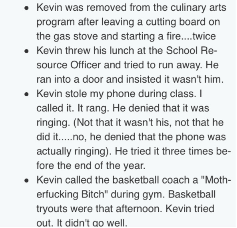 Text - Kevin was removed from the culinary arts program after leaving a cutting board on the gas stove and starting a fire....twice Kevin threw his lunch at the School Re- source Officer and tried to run away. He ran into a door and insisted it wasn't him. Kevin stole my phone during class. I called it. It rang. He denied that it was ringing. (Not that it wasn't his, not that he did it.....no, he denied that the phone was actually ringing). He tried it three times be- fore the end of the year. K