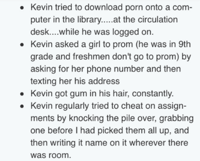Text - Kevin tried to download porn onto a com- puter in the library.....at the circulation desk....while he was logged on. Kevin asked a girl to prom (he was in 9th grade and freshmen don't go to prom) by asking for her phone number and then texting her his address Kevin got gum in his hair, constantly Kevin regularly tried to cheat on assign- ments by knocking the pile over, grabbing one before I had picked them all up, and then writing it name on it wherever there was room.
