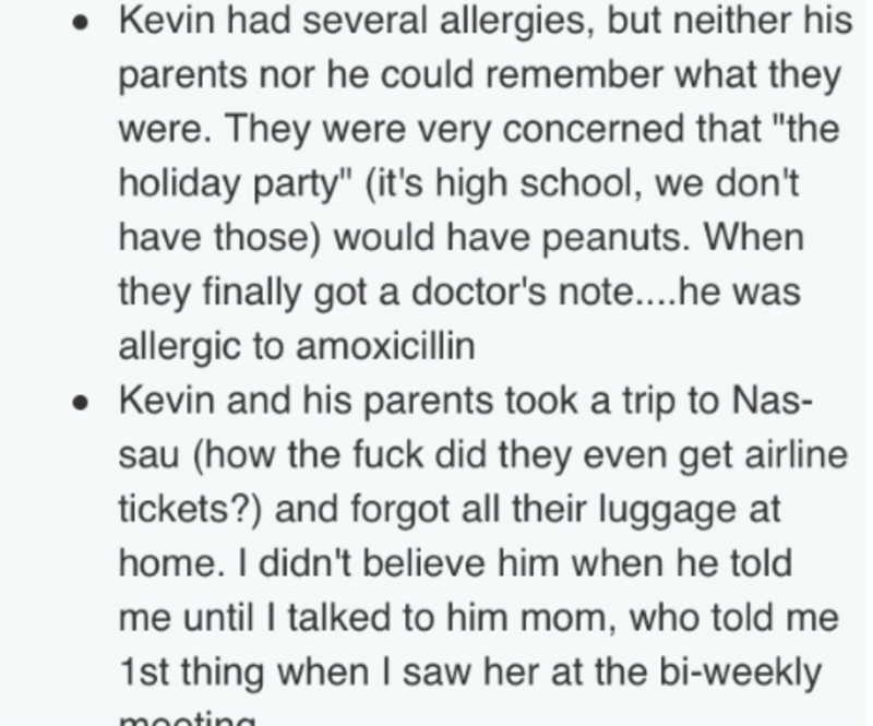 """Text - Kevin had several allergies, but neither his parents nor he could remember what they were. They were very concerned that """"the holiday party"""" (it's high school, we don't have those) would have peanuts. When they finally got a doctor's note....he was allergic to amoxicillin Kevin and his parents took a trip to Nas- sau (how the fuck did they even get airline tickets?) and forgot all their luggage at home. I didn't believe him when he told me until I talked to him mom, who told me 1st thing"""
