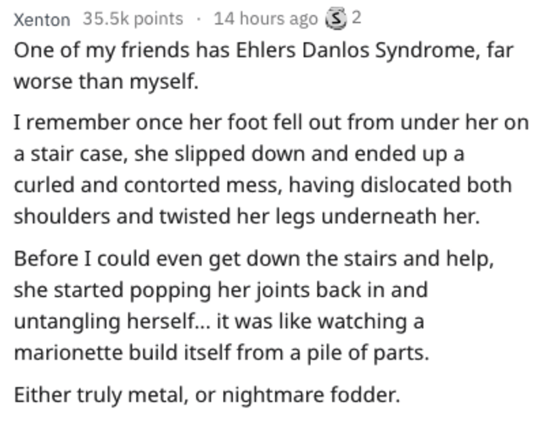 Text - Xenton 35.5k points 14 hours ago S2 One of my friends has Ehlers Danlos Syndrome, far worse than myself I remember once her foot fell out from under her on a stair case, she slipped down and ended up a curled and contorted mess, having dislocated both shoulders and twisted her legs underneath her. Before I could even get down the stairs and help, she started popping her joints back in and untangling hersel... it was like watching a marionette build itself from a pile of parts. Either trul