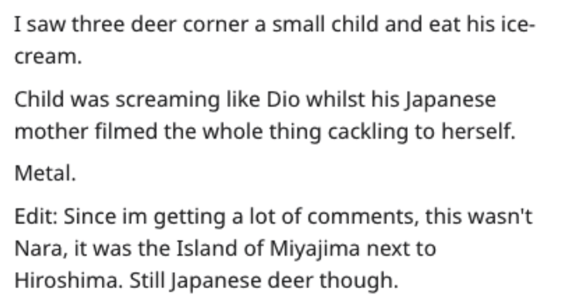 Text - I saw three deer corner a small child and eat his ice- cream. Child was screaming like Dio whilst his Japanese mother filmed the whole thing cackling to herself. Metal Edit: Since im getting a lot of comments, this wasn't Nara, it was the Island of Miyajima next to Hiroshima. Still Japanese deer though