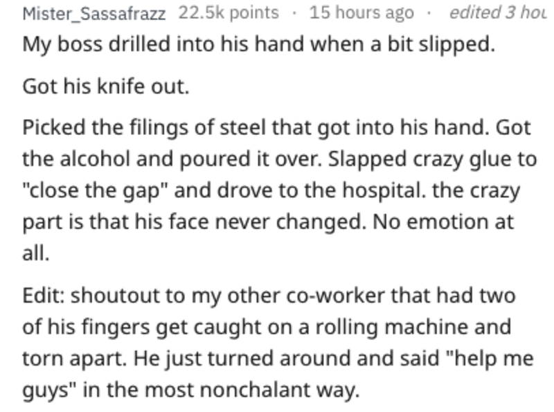 """Text - Mister_Sassafrazz 22.5k points 15 hours ago edited 3 hou My boss drilled into his hand when a bit slipped. Got his knife out Picked the filings of steel that got into his hand. Got the alcohol and poured it over. Slapped crazy glue to """"close the gap"""" and drove to the hospital. the crazy part is that his face never changed. No emotion at all. Edit: shoutout to my other co-worker that had two of his fingers get caught on a rolling machine and torn apart. He just turned around and said """"help"""
