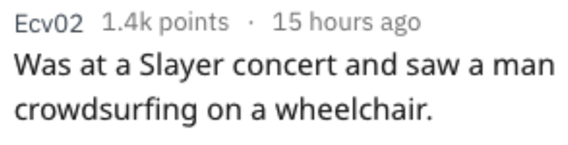 Text - 15 hours ago Ecv02 1.4k points Was at a Slayer concert and sawa man crowdsurfing on a wheelchair.