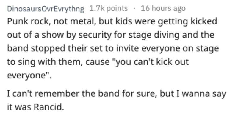 """Text - DinosaursOvrEvrythng 1.7k points 16 hours ago Punk rock, not metal, but kids were getting kicked out of a show by security for stage diving and the band stopped their set to invite everyone on stage to sing with them, cause """"you can't kick out everyone"""" I can't remember the band for sure, but I wanna say it was Rancid"""