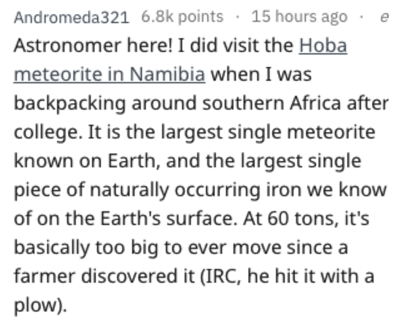 Text - Andromeda321 6.8k points 15 hours ago Astronomer here! I did visit the Hoba meteorite in Namibia when I was backpacking around southern Africa after college. It is the largest single meteorite known on Earth, and the largest single piece of naturally occurring iron we know of on the Earth's surface. At 60 tons, it's basically too big to ever move since a farmer discovered it (IRC, he hit it with a plow)