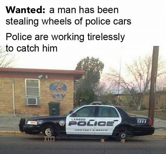 "Funny meme that reads, ""Wanted: a man has been stealing wheels of police cars. Police are working tirelessly to catch him"" above a photo of a police car without tires"