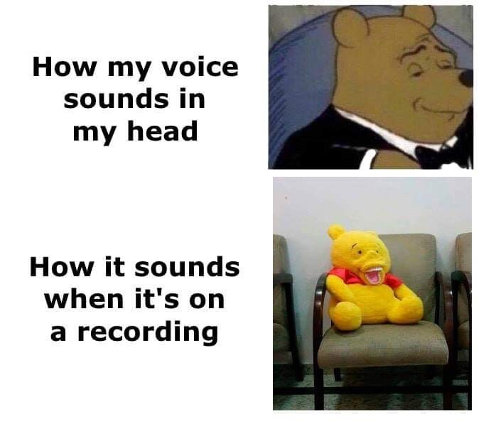Text - How my voice sounds in my head How it sounds when it's on a recording