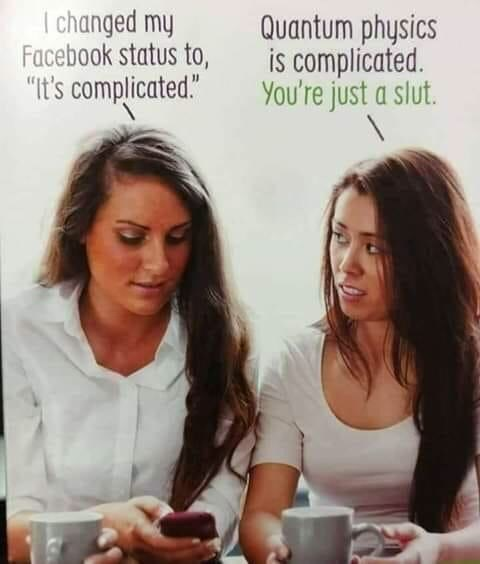 "Text - I changed my Facebook status to, ""It's complicated."" Quantum physics is complicated You're just a slut."