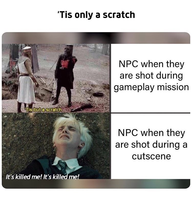 Text - Tis only a scratch NPC when they are shot during |gameplay mission Tis but a scratch NPC when they are shot during a cutscene It's killed me! It's killed me!