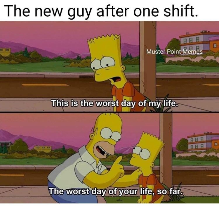 Cartoon - The new guy after one shift. Muster Point Memes This is the worst day of my life. DOO The worst day of your life, so far