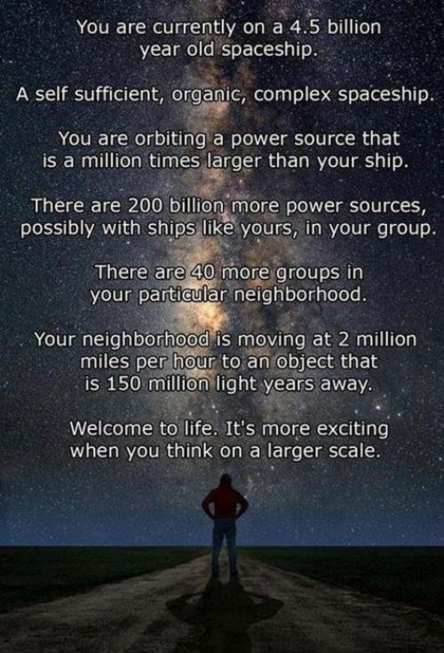Text - You are currently on a 4.5 billion year old spaceship. A self sufficient, organic, complex spaceship. You are orbiting a power source that is a million times larger than your ship There are 200 billion more power sources possibly with ships like yours, in your group. There are 40 more groups in your particular neighborhood. Your neighborhood is moving at 2 million miles per hour to an object that is 150 million light years away Welcome to life. It's more exciting when you think on a large