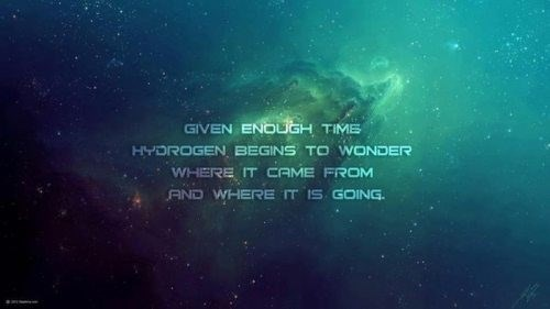 Text - GIVEN ENOUGH TIME HYDROGEN BEGINS TO WONDER WHERE IT CAME FROM AND WHERE IT IS GOING