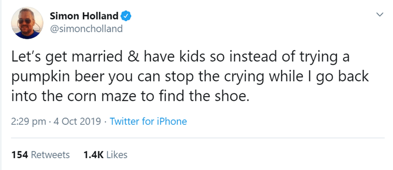 Text - Simon Holland @simoncholland Let's get married & have kids so instead of trying a pumpkin beer you can stop the crying while I go back into the corn maze to find the shoe. 2:29 pm 4 Oct 2019 Twitter for iPhone 1.4K Likes 154 Retweets