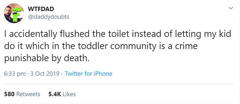 Text - WTFDAD @daddydoubts I accidentally flushed the toilet instead of letting my kid do it which in the toddler community is a crime punishable by death. 6:33 pm 3 Oct 2019 Twitter for iPhone 5.4K Likes 580 Retweets