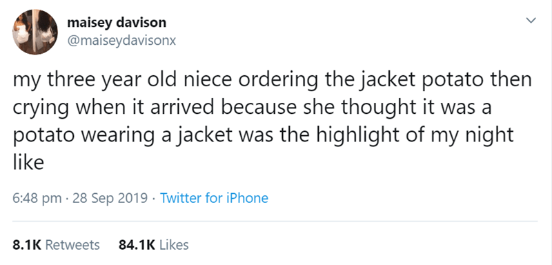 Text - maisey davison @maiseydavisonx my three year old niece ordering the jacket potato then crying when it arrived because she thought it was a potato wearing a jacket was the highlight of my night like 6:48 pm 28 Sep 2019 Twitter for iPhone 84.1K Likes 8.1K Retweets