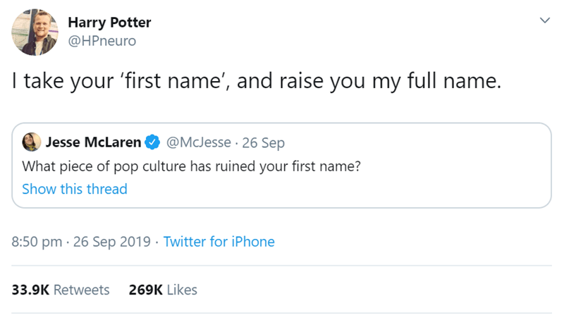 Text - Harry Potter @HPneuro I take your 'first name', and raise you my full name. @McJesse 26 Sep Jesse McLaren What piece of pop culture has ruined your first name? Show this thread 8:50 pm 26 Sep 2019 Twitter for iPhone 33.9K Retweets 269K Likes >