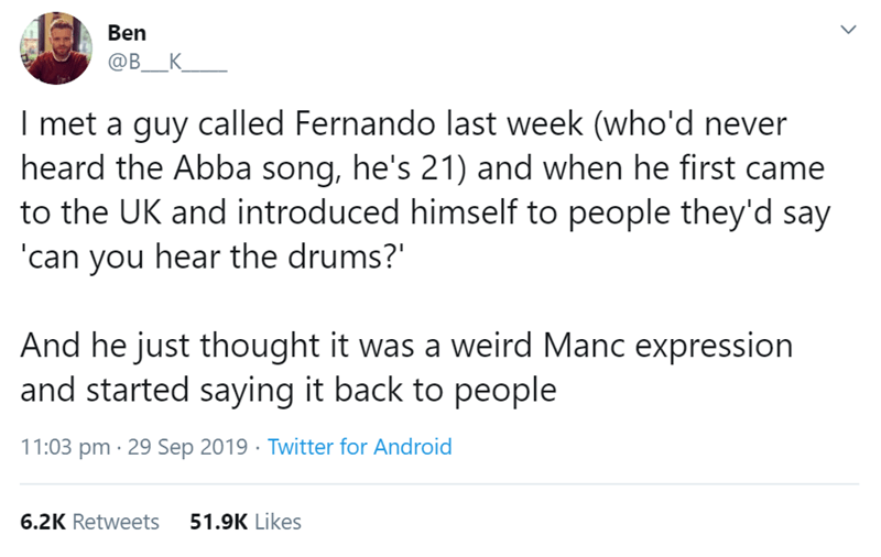 Text - Ben ОВ _К I met a guy called Fernando last week (who'd never heard the Abba song, he's 21) and when he first came to the UK and introduced himself to people they'd say 'can you hear the drums? And he just thought it was a weird Manc expression and started saying it back to people 11:03 pm 29 Sep 2019 Twitter for Android 51.9K Likes 6.2K Retweets