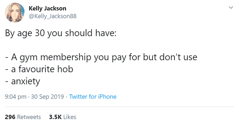 Text - Kelly Jackson @Kelly_Jackson88 By age 30 you should have: - A gym membership you pay for but don't use - a favourite hob - anxiety 9:04 pm 30 Sep 2019 Twitter for iPhone 3.5K Likes 296 Retweets