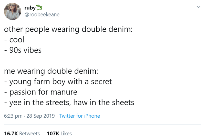 Text - ruby @roobeekeane ) other people wearing double denim: - cool - 90s vibes me wearing double denim: young farm boy with a secret - passion for manure - yee in the streets, haw in the sheets 6:23 pm 28 Sep 2019 Twitter for iPhone 107K Likes 16.7K Retweets