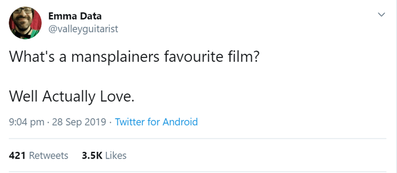 Text - Emma Data @valleyguitarist What's a mansplainers favourite film? Well Actually Love. 9:04 pm 28 Sep 2019 Twitter for Android 3.5K Likes 421 Retweets