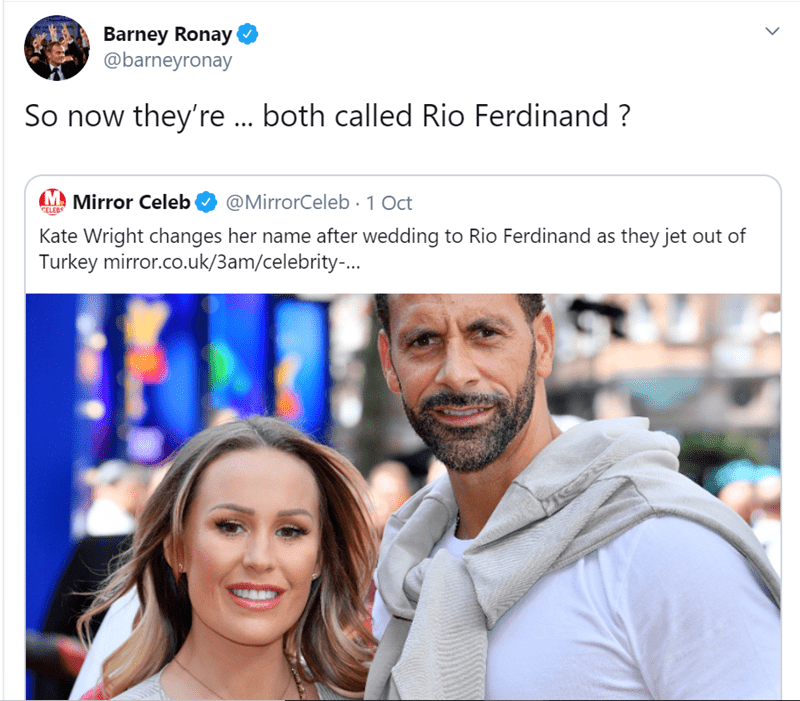People - Barney Ronay @barneyronay So now they're... both called Rio Ferdinand? M Mirror Celeb @MirrorCeleb 1 Oct CELEBS Kate Wright changes her name after wedding to Rio Ferdinand as they jet out of Turkey mirror.co.uk/3am/celebrity..