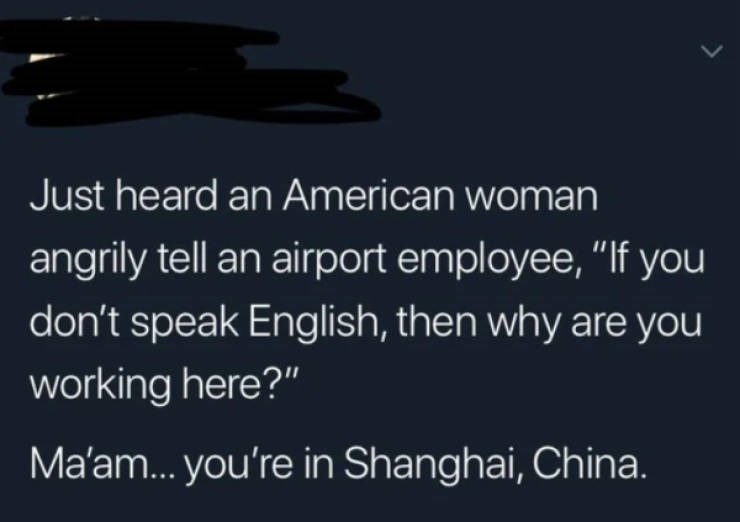"""Text - Just heard an American woman angrily tell an airport employee, """"If you don't speak English, then why are you working here?"""" Ma'am... you're in Shanghai, China."""