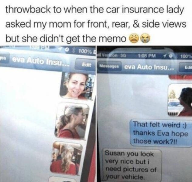 Text - throwback to when the car insurance lady asked my mom for front, rear, & side views but she didn't get the memo 100% Veron 30 100% 1:08 PM eva Auto Insu.. Edit Messages eva Auto Insu... Ed That felt weird :) thanks Eva hope those work?!! Susan you look very nice but i need pictures of your vehicle.