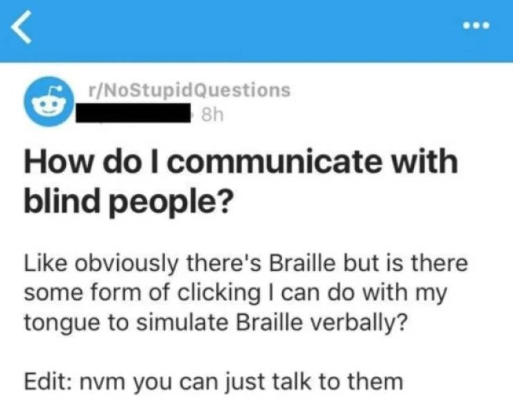 Text - r/NoStupidQuestions 8h How do I communicate with blind people? Like obviously there's Braille but is there some form of clicking I can do with my tongue to simulate Braille verbally? Edit: nvm you can just talk to them LL