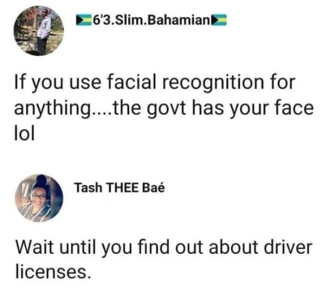 Text - 63.Slim.Bahamian If you use facial recognition for anythin... .the govt has your face lol Tash THEE Bae Wait until you find out about driver licenses.