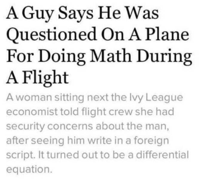 Text - A Guy Says He Was Questioned On A Plane For Doing Math During A Flight A woman sitting next the Ivy League economist told flight crew she had security concerns about the man, after seeing him write in a foreign script. It turned out to be a differential equation.