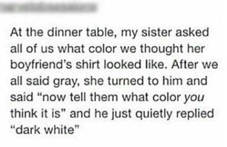 """Text - At the dinner table, my sister asked all of us what color we thought her boyfriend's shirt looked like. After we all said gray, she turned to him and said """"now tell them what color you think it is"""" and he just quietly replied """"dark white"""""""