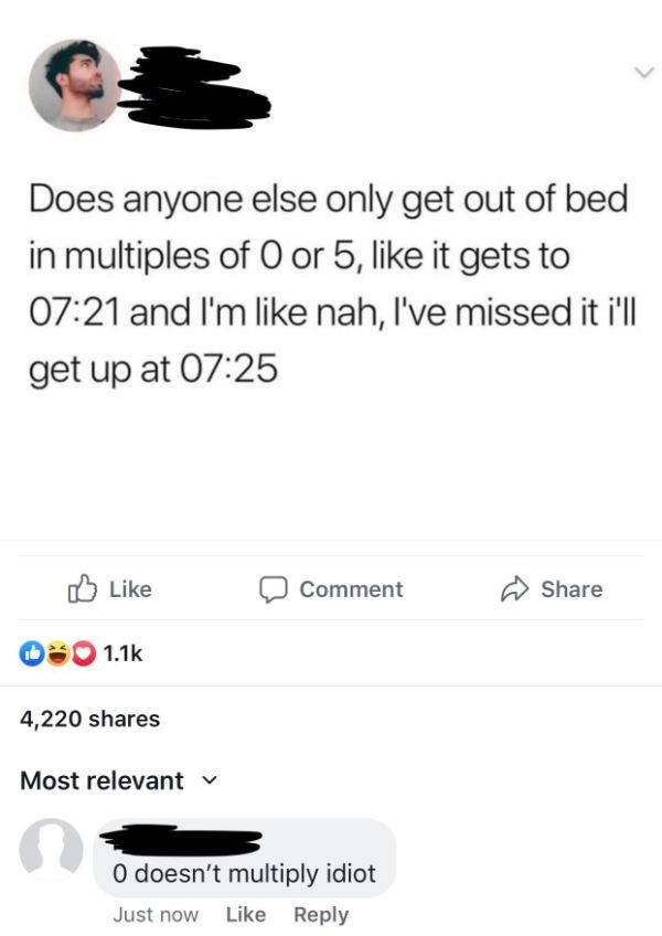 Text - Does anyone else only get out of bed in multiples of 0 or 5, like it gets to 07:21 and I'm like nah, I've missed it ill get up at 07:25 Like Comment Share 1.1k 4,220 shares Most relevant 0 doesn't multiply idiot Just now Like Reply