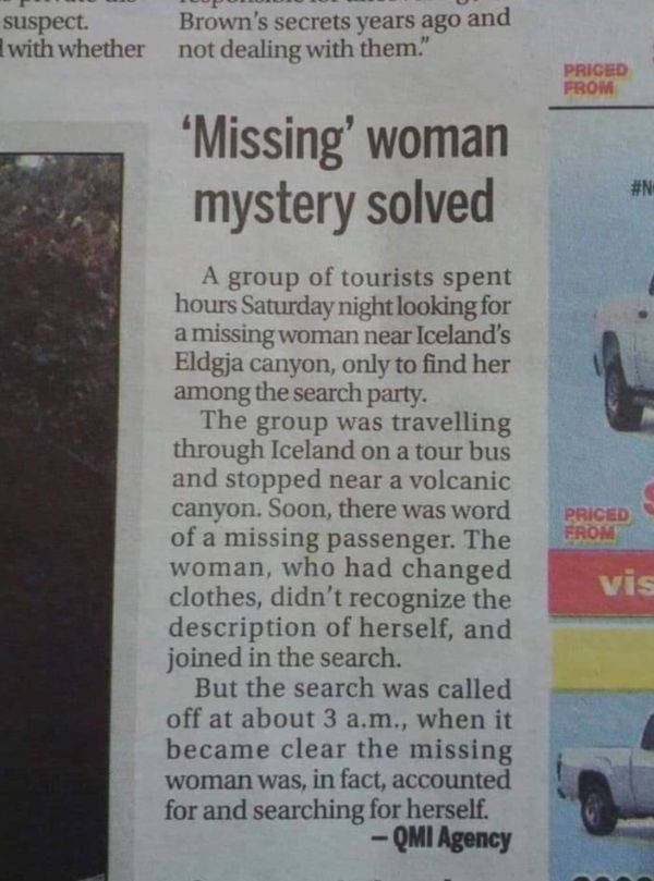 """Motor vehicle - Brown's secrets years ago and not dealing with them."""" suspect. with whether PRICED FROM 'Missing' woman mystery solved #N A group of tourists spent hours Saturday night looking for amissing woman near Iceland's Eldgja canyon, only to find her among the search party. The group was travelling through Iceland on a tour bus and stopped near a volcanic canyon. Soon, there was word of a missing passenger. The woman, who had changed clothes, didn't recognize the description of herself,"""