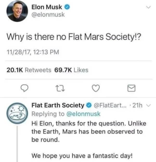 Text - Elon Musk @elonmusk Why is there no Flat Mars Society!? 11/28/17, 12:13 PM 20.1K Retweets 69.7K Likes Flat Earth Society@FlatEart... 21h Replying to @elonmusk Hi Elon, thanks for the question. Unlike the Earth, Mars has been observed to be round. We hope you have a fantastic day!