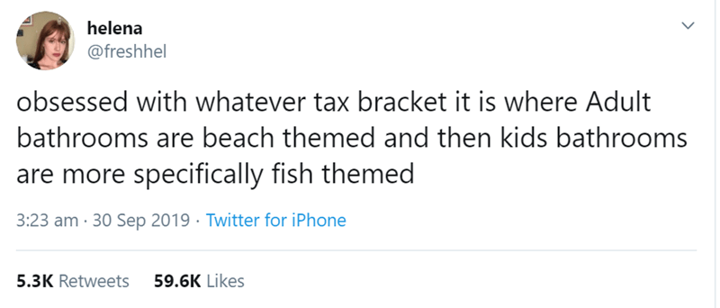 Text - helena @freshhel obsessed with whatever tax bracket it is where Adult bathrooms are beach themed and then kids bathrooms are more specifically fish themed 3:23 am 30 Sep 2019 Twitter for iPhone 59.6K Likes 5.3K Retweets