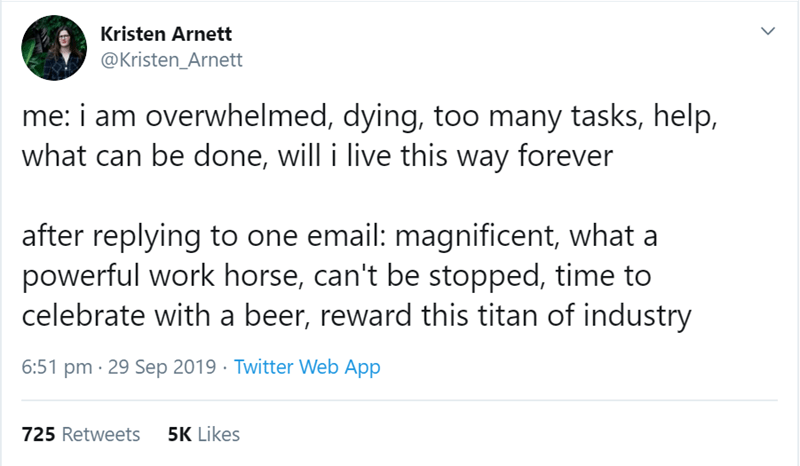 Text - Kristen Arnett @Kristen_Arnett me: i am overwhelmed, dying, too many tasks, help, what can be done, will i live this way forever after replying to one email: magnificent, what a powerful work horse, can't be stopped, time to celebrate with a beer, reward this titan of industry 6:51 pm 29 Sep 2019 Twitter Web App 5K Likes 725 Retweets