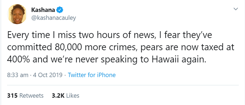 Text - Kashana @kashanacauley Every time I miss two hours of news, I fear they've committed 80,000 more crimes, pears are now taxed at 400% and we're never speaking to Hawaii again. 8:33 am 4 Oct 2019 Twitter for iPhone 315 Retweets 3.2K Likes
