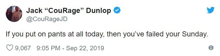"""Text - Jack """"CouRage"""" Dunlop @CouRageJD If you put on pants at all today, then you've failed your Sunday. 9,067 9:05 PM - Sep 22, 2019"""
