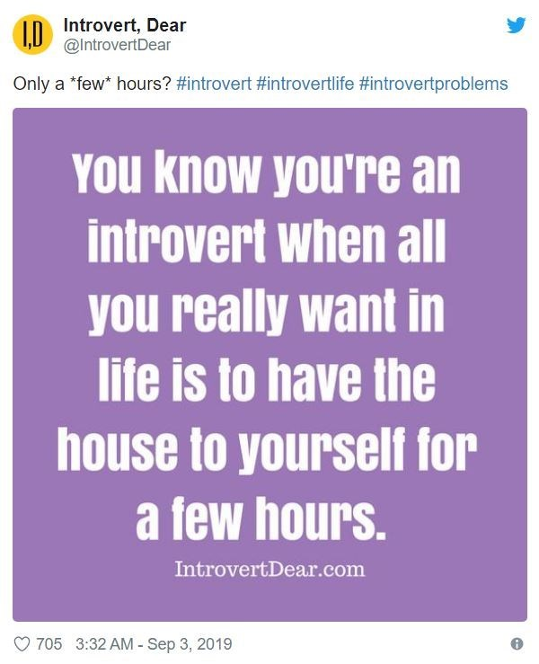 Text - Introvert, Dear @IntrovertDear 1.D Only a few* hours? #introvert # introvertlife #introvertproblems You know you're an introvert when all you really want in life is to have the house to yourself for a few hours. IntrovertDear.com 705 3:32 AM-Sep 3, 2019