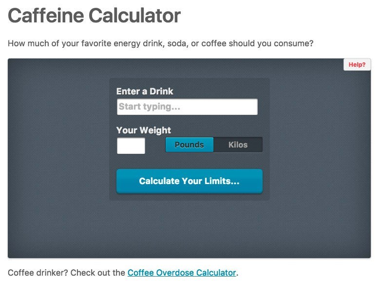 Text - Caffeine Calculator How much of your favorite energy drink, soda, or coffee should you consume? Help? Enter a Drink Start typing... Your Weight Kilos Pounds Calculate Your Limits... Coffee drinker? Check out the Coffee Overdose Calculator.