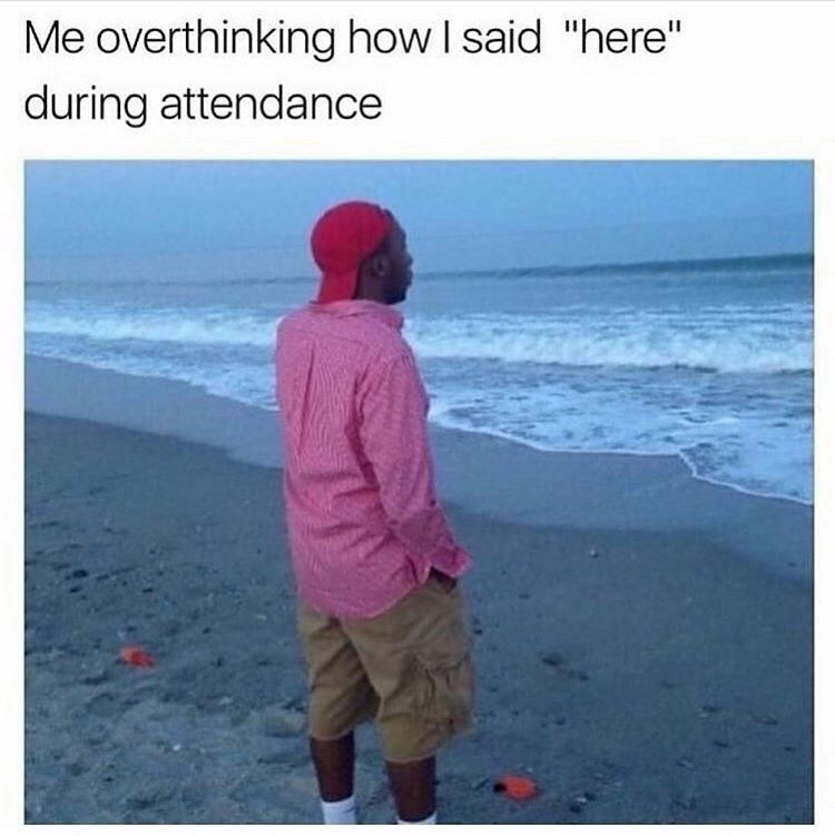 "Funny meme that reads, ""Me overthinking how I said 'here' during attendance"" above a photo of a guy staring at the ocean looking pensive"