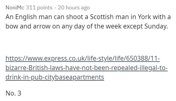 Text - NoniMc 311 points 20 hours ago An English man can shoot a Scottish man in York with a bow and arrow on any day of the week except Sunday. http://www.express.co.uk/life-style/life/650388/11- bizarre-British-laws-have-not-been-repealed-illegal-to- drink-in-pub-citybaseapartments No. 3