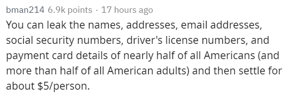 Text - bman214 6.9k points 17 hours ago You can leak the names, addresses, email addresses, social security numbers, driver's license numbers, and payment card details of nearly half of all Americans (and more than half of all American adults) and then settle for about $5/person.