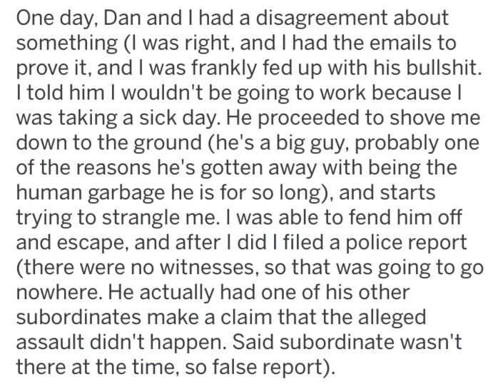 Text - One day, Dan and I had a disagreement about something (I was right, and I had the emails to prove it, and I was frankly fed up with his bullshit. I told him I wouldn't be going to work because l was taking a sick day. He proceeded to shove me down to the ground (he's a big guy, probably of the reasons he's gotten away with being the human garbage he is for so long), and starts trying to strangle me. I was able to fend him off and escape, and after I did I filed a police report (there were
