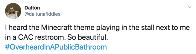 Text - Dalton @daltunafiddles Iheard the Minecraft theme playing in the stall next to me in a CAC restroom. So beautiful #OverheardlnAPublicBathroom