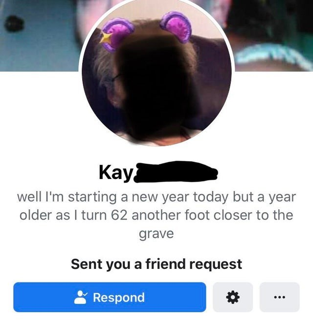 Photo caption - Кaу‑ well I'm starting a new year today but a year older as I turn 62 another foot closer to the grave Sent you a friend request Respond