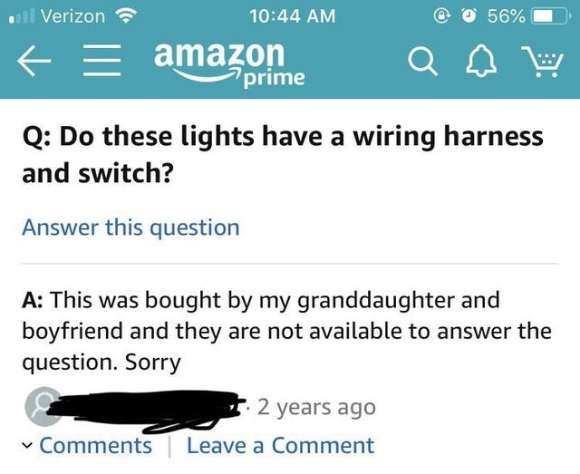 Text - llVerizon 10:44 AM 56% amazon prime Q: Do these lights have a wiring harness and switch? Answer this question A: This was bought by my granddaughter and boyfriend and they are not available to answer the question. Sorry 2 years ago Comments Leave a Comment