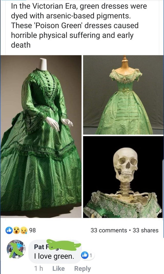 Green - In the Victorian Era, green dresses were dyed with arsenic-based pigments. These 'Poison Green' dresses caused horrible physical suffering and early death 33 comments 33 shares 98 Pat F I love green. 1 1h Like Reply